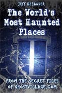 The Worlds Most Haunted Places: From the Secret Files of Ghostvillage.com